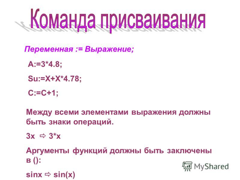 Переменная := Выражение; A:=3*4.8; Su:=X+X*4.78; C:=C+1; Между всеми элементами выражения должны быть знаки операций. 3х 3*х Аргументы функций должны быть заключены в (): sinx sin(x)