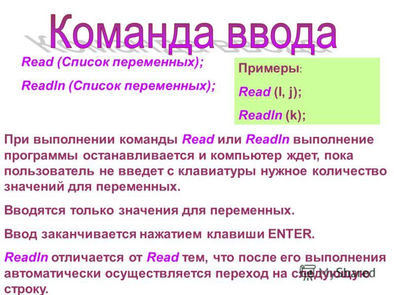 Read (Список переменных); Readln (Список переменных); При выполнении команды Read или Readln выполнение программы останавливается и компьютер ждет, пока пользователь не введет с клавиатуры нужное количество значений для переменных. Вводятся только зн
