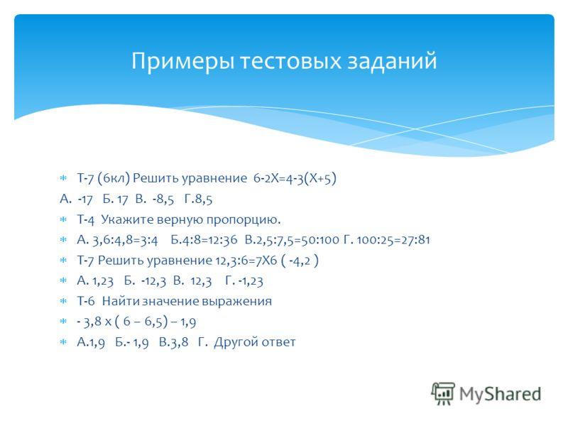 Т-7 (6кл) Решить уравнение 6-2Х=4-3(Х+5) А. -17 Б. 17 В. -8,5 Г.8,5 Т-4 Укажите верную пропорцию. А. 3,6:4,8=3:4 Б.4:8=12:36 В.2,5:7,5=50:100 Г. 100:25=27:81 Т-7 Решить уравнение 12,3:6=7Х6 ( -4,2 ) А. 1,23 Б. -12,3 В. 12,3 Г. -1,23 Т-6 Найти значени