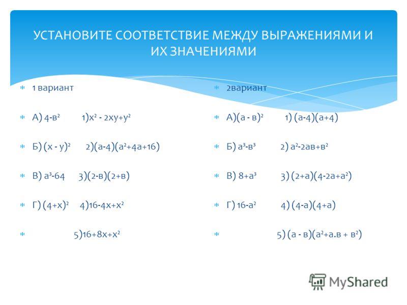 УСТАНОВИТЕ СООТВЕТСТВИЕ МЕЖДУ ВЫРАЖЕНИЯМИ И ИХ ЗНАЧЕНИЯМИ 1 вариант А) 4-в² 1)х² - 2ху+у² Б) (х - у)² 2)(а-4)(а²+4а+16) В) а³-64 3)(2-в)(2+в) Г) (4+х)² 4)16-4х+х² 5)16+8х+х² 2вариант А)(а - в)² 1) (а-4)(а+4) Б) а³-в³ 2) а²-2ав+в² В) 8+а³ 3) (2+а)(4-2