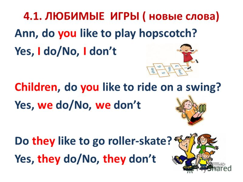 4.1. ЛЮБИМЫЕ ИГРЫ ( новые слова) Ann, do you like to play hopscotch? Yes, I do/No, I dont Children, do you like to ride on a swing? Yes, we do/No, we dont Do they like to go roller-skate? Yes, they do/No, they dont