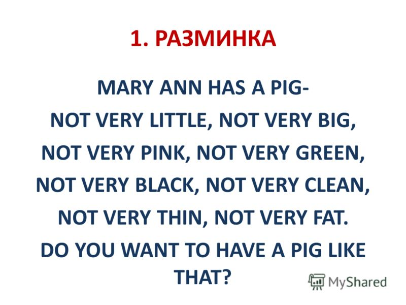 1. РАЗМИНКА MARY ANN HAS A PIG- NOT VERY LITTLE, NOT VERY BIG, NOT VERY PINK, NOT VERY GREEN, NOT VERY BLACK, NOT VERY CLEAN, NOT VERY THIN, NOT VERY FAT. DO YOU WANT TO HAVE A PIG LIKE THAT?