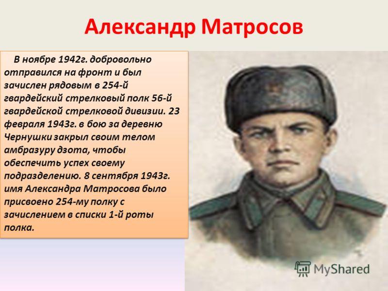 Александр Матросов В ноябре 1942г. добровольно отправился на фронт и был зачислен рядовым в 254-й гвардейский стрелковый полк 56-й гвардейской стрелковой дивизии. 23 февраля 1943г. в бою за деревню Чернушки закрыл своим телом амбразуру дзота, чтобы о