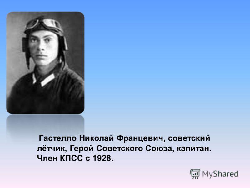 Гастелло Николай Францевич, советский лётчик, Герой Советского Союза, капитан. Член КПСС с 1928.