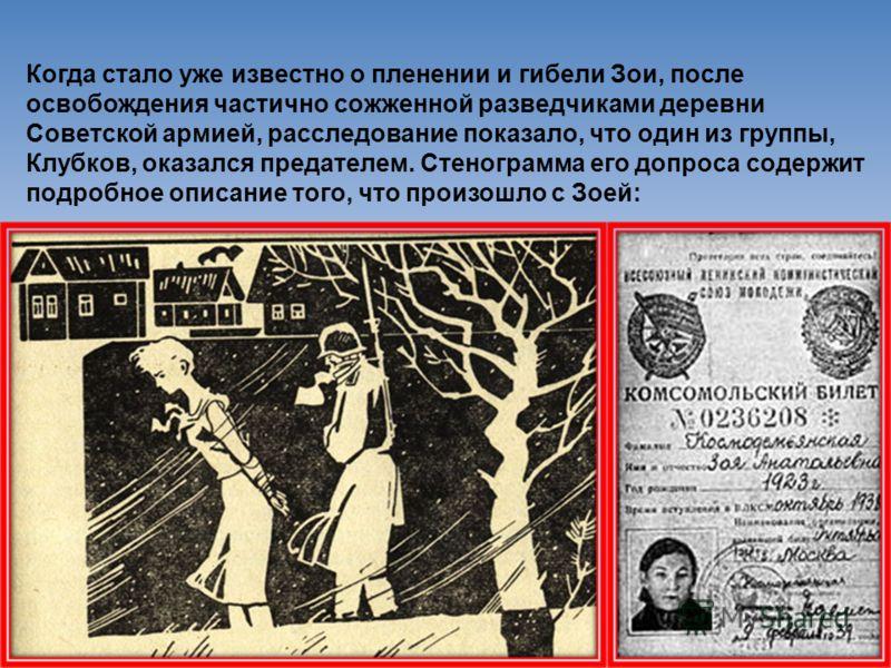 Когда стало уже известно о пленении и гибели Зои, после освобождения частично сожженной разведчиками деревни Советской армией, расследование показало, что один из группы, Клубков, оказался предателем. Стенограмма его допроса содержит подробное описан