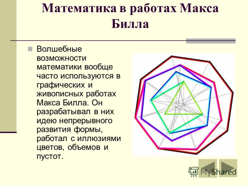 Математика в работах Макса Билла Волшебные возможности математики вообще часто используются в графических и живописных работах Макса Билла. Он разрабатывал в них идею непрерывного развития формы, работал с иллюзиями цветов, объемов и пустот.
