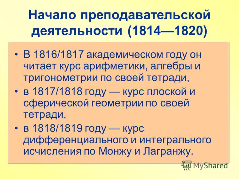 Начало преподавательской деятельности (18141820) В 1816/1817 академическом году он читает курс арифметики, алгебры и тригонометрии по своей тетради, в 1817/1818 году курс плоской и сферической геометрии по своей тетради, в 1818/1819 году курс диффере