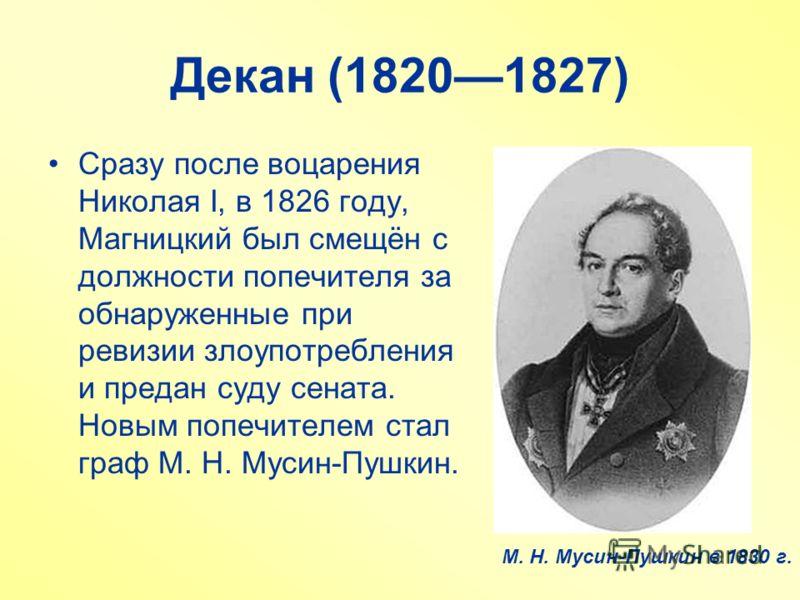 Декан (18201827) Сразу после воцарения Николая I, в 1826 году, Магницкий был смещён с должности попечителя за обнаруженные при ревизии злоупотребления и предан суду сената. Новым попечителем стал граф М. Н. Мусин-Пушкин. М. Н. Мусин-Пушкин в 1830 г.
