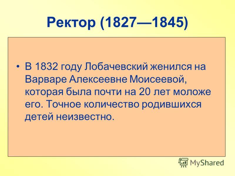 Ректор (18271845) В 1832 году Лобачевский женился на Варваре Алексеевне Моисеевой, которая была почти на 20 лет моложе его. Точное количество родившихся детей неизвестно.