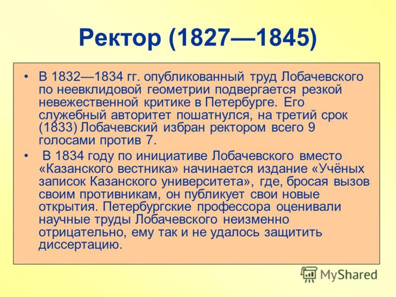 Ректор (18271845) В 18321834 гг. опубликованный труд Лобачевского по неевклидовой геометрии подвергается резкой невежественной критике в Петербурге. Его служебный авторитет пошатнулся, на третий срок (1833) Лобачевский избран ректором всего 9 голосам