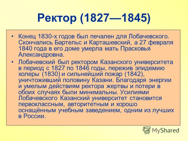 Ректор (18271845) Конец 1830-х годов был печален для Лобачевского. Скончались Бартельс и Карташевский, а 27 февраля 1840 года в его доме умерла мать Прасковья Александровна. Лобачевский был ректором Казанского университета в период с 1827 по 1846 год
