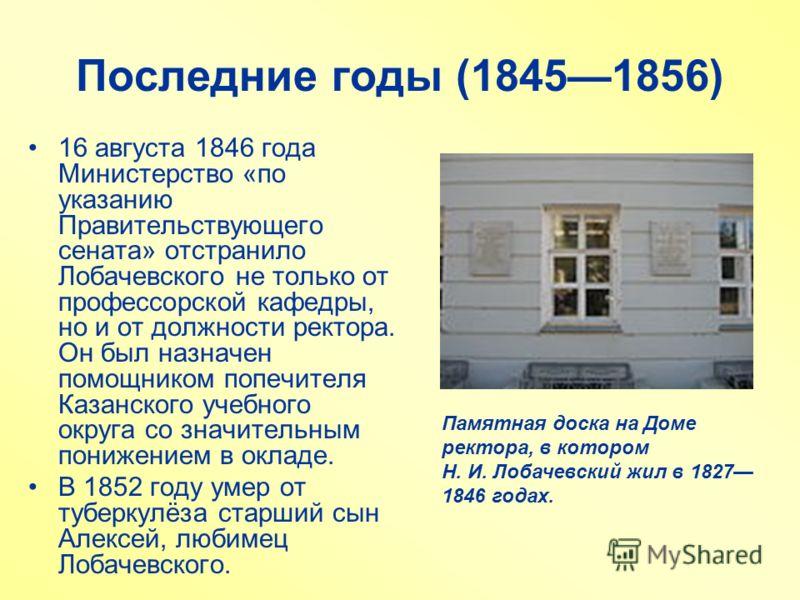 Последние годы (18451856) 16 августа 1846 года Министерство «по указанию Правительствующего сената» отстранило Лобачевского не только от профессорской кафедры, но и от должности ректора. Он был назначен помощником попечителя Казанского учебного округ