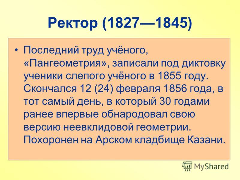 Ректор (18271845) Последний труд учёного, «Пангеометрия», записали под диктовку ученики слепого учёного в 1855 году. Скончался 12 (24) февраля 1856 года, в тот самый день, в который 30 годами ранее впервые обнародовал свою версию неевклидовой геометр