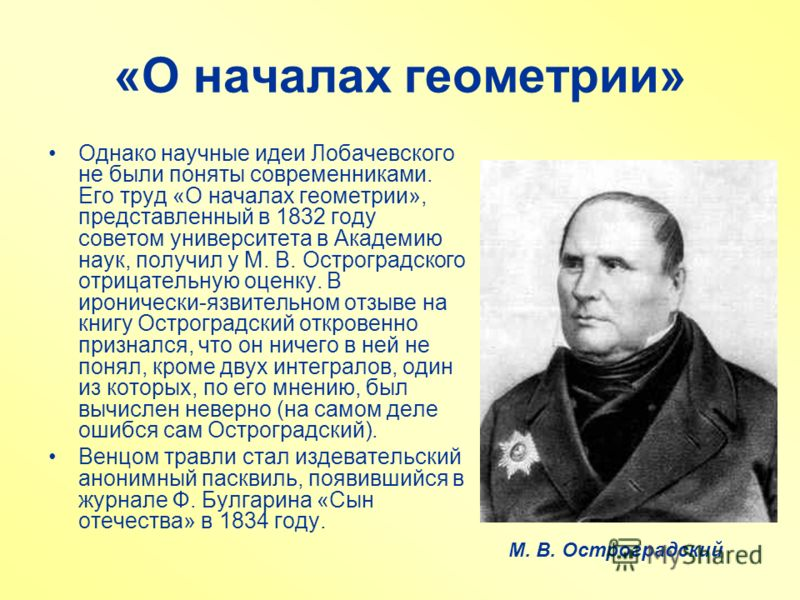 «О началах геометрии» Однако научные идеи Лобачевского не были поняты современниками. Его труд «О началах геометрии», представленный в 1832 году советом университета в Академию наук, получил у М. В. Остроградского отрицательную оценку. В иронически-я