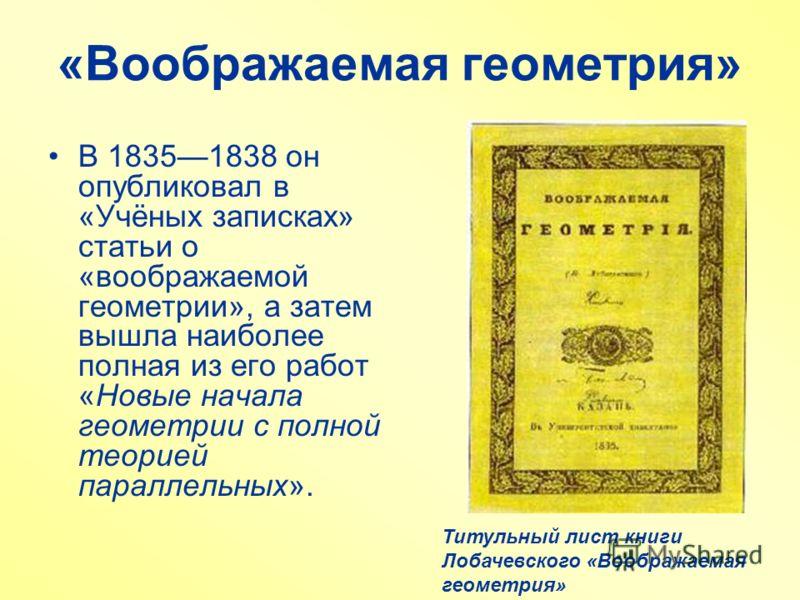 «Воображаемая геометрия» В 18351838 он опубликовал в «Учёных записках» статьи о «воображаемой геометрии», а затем вышла наиболее полная из его работ «Новые начала геометрии с полной теорией параллельных». Титульный лист книги Лобачевского «Воображаем