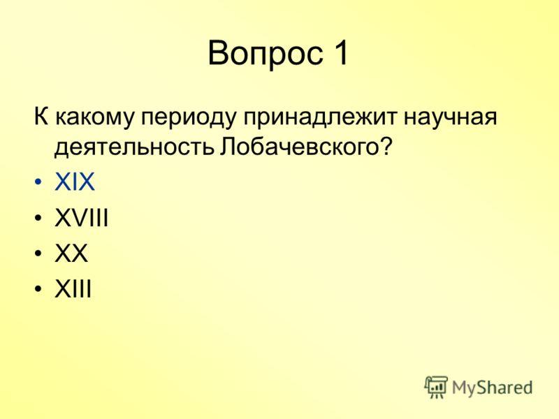Вопрос 1 К какому периоду принадлежит научная деятельность Лобачевского? XIX XVIII XX XIII