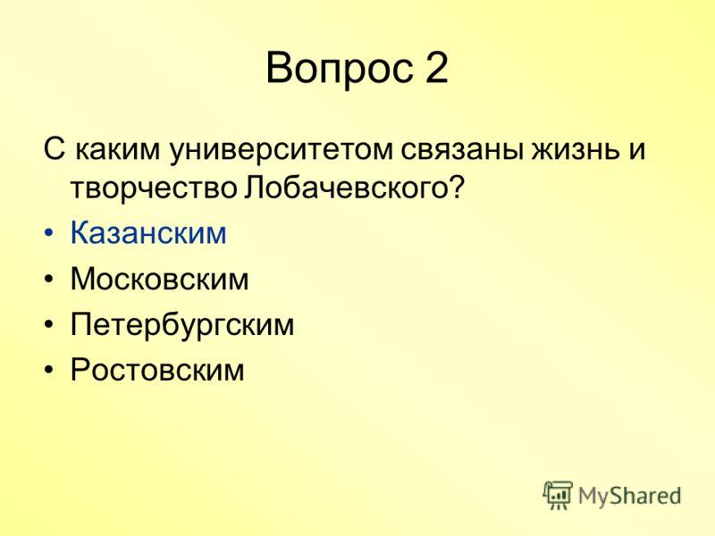 Вопрос 2 С каким университетом связаны жизнь и творчество Лобачевского? Казанским Московским Петербургским Ростовским
