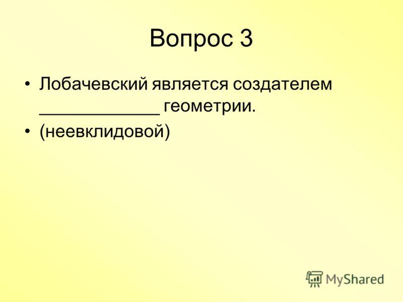 Вопрос 3 Лобачевский является создателем ____________ геометрии. (неевклидовой)