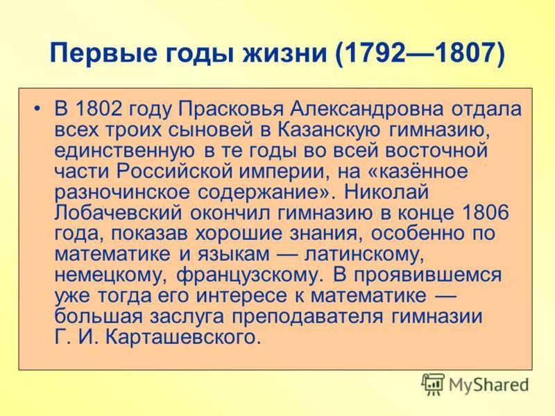 Первые годы жизни (17921807) В 1802 году Прасковья Александровна отдала всех троих сыновей в Казанскую гимназию, единственную в те годы во всей восточной части Российской империи, на «казённое разночинское содержание». Николай Лобачевский окончил гим
