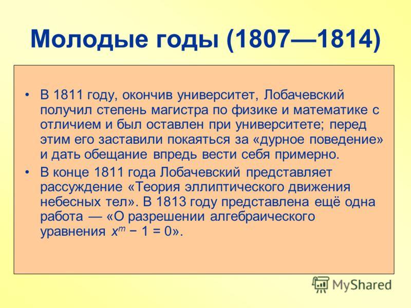 Молодые годы (18071814) В 1811 году, окончив университет, Лобачевский получил степень магистра по физике и математике с отличием и был оставлен при университете; перед этим его заставили покаяться за «дурное поведение» и дать обещание впредь вести се