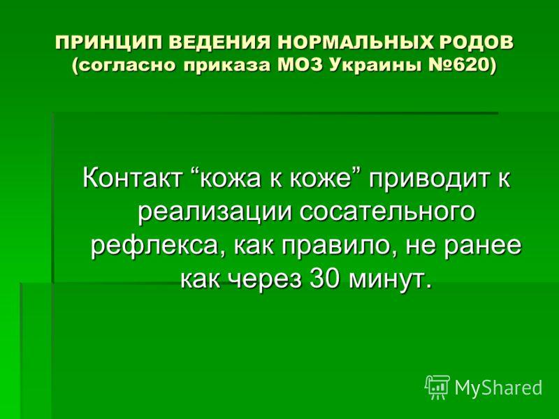 ПРИНЦИП ВЕДЕНИЯ НОРМАЛЬНЫХ РОДОВ (согласно приказа МОЗ Украины 620) Контакт кожа к коже приводит к реализации сосательного рефлекса, как правило, не ранее как через 30 минут.