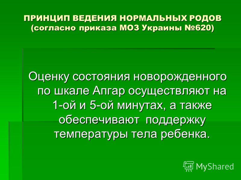 ПРИНЦИП ВЕДЕНИЯ НОРМАЛЬНЫХ РОДОВ (согласно приказа МОЗ Украины 620) Оценку состояния новорожденного по шкале Апгар осуществляют на 1-ой и 5-ой минутах, а также обеспечивают поддержку температуры тела ребенка.