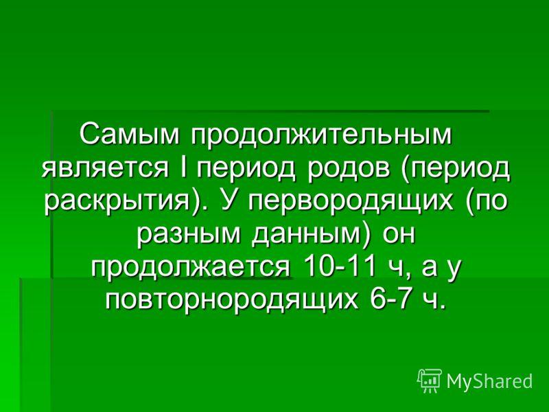 Самым продолжительным является I период родов (период раскрытия). У первородящих (по разным данным) он продолжается 10-11 ч, а у повторнородящих 6-7 ч.