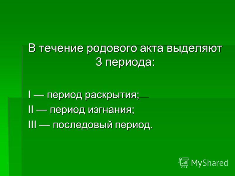 В течение родового акта выделяют 3 периода: I период раскрытия; II период изгнания; III последовый период.