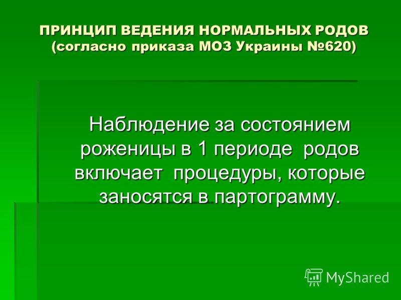 ПРИНЦИП ВЕДЕНИЯ НОРМАЛЬНЫХ РОДОВ (согласно приказа МОЗ Украины 620) Наблюдение за состоянием роженицы в 1 периоде родов включает процедуры, которые заносятся в партограмму.