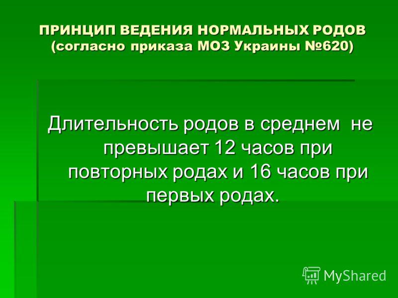 ПРИНЦИП ВЕДЕНИЯ НОРМАЛЬНЫХ РОДОВ (согласно приказа МОЗ Украины 620) Длительность родов в среднем не превышает 12 часов при повторных родах и 16 часов при первых родах.