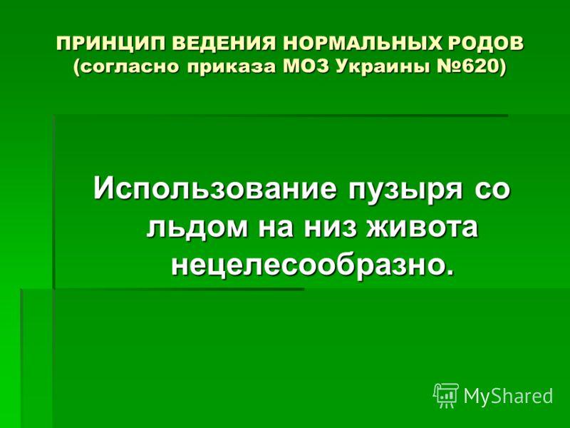 ПРИНЦИП ВЕДЕНИЯ НОРМАЛЬНЫХ РОДОВ (согласно приказа МОЗ Украины 620) Использование пузыря со льдом на низ живота нецелесообразно.