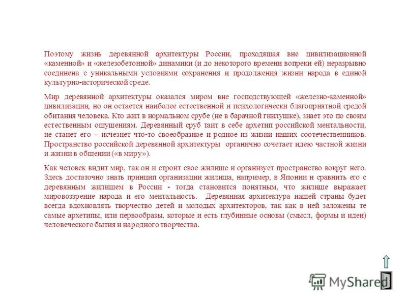 Поэтому жизнь деревянной архитектуры России, проходящая вне цивилизационной «каменной» и «железобетонной» динамики (и до некоторого времени вопреки ей) неразрывно соединена с уникальными условиями сохранения и продолжения жизни народа в единой культу
