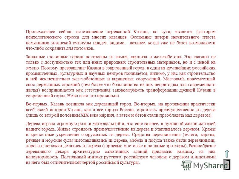 Происходящее сейчас исчезновение деревянной Казани, по сути, является фактором психологического стресса для многих казанцев. Осознание потери значительного пласта памятников казанской культуры придет, видимо, позднее, когда уже не будет возможности ч