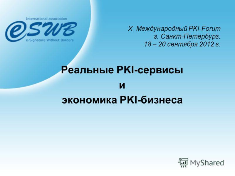 Х Международный PKI-Forum г. Санкт-Петербург, 18 – 20 сентября 2012 г. Реальные PKI-сервисы и экономика PKI-бизнеса