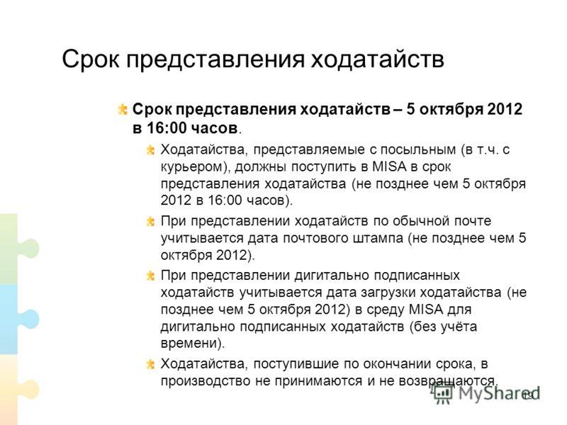Срок представления ходатайств Срок представления ходатайств – 5 октября 2012 в 16:00 часов. Ходатайства, представляемые с посыльным (в т.ч. с курьером), должны поступить в MISA в срок представления ходатайства (не позднее чем 5 октября 2012 в 16:00 ч