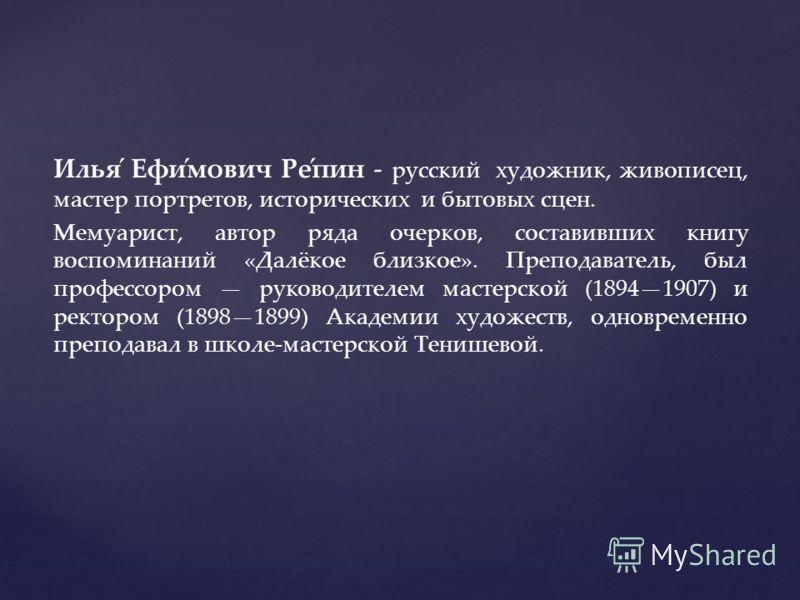 Илья́ Ефи́мович Ре́пин - русский художник, живописец, мастер портретов, исторических и бытовых сцен. Мемуарист, автор ряда очерков, составивших книгу воспоминаний «Далёкое близкое». Преподаватель, был профессором руководителем мастерской (18941907) и
