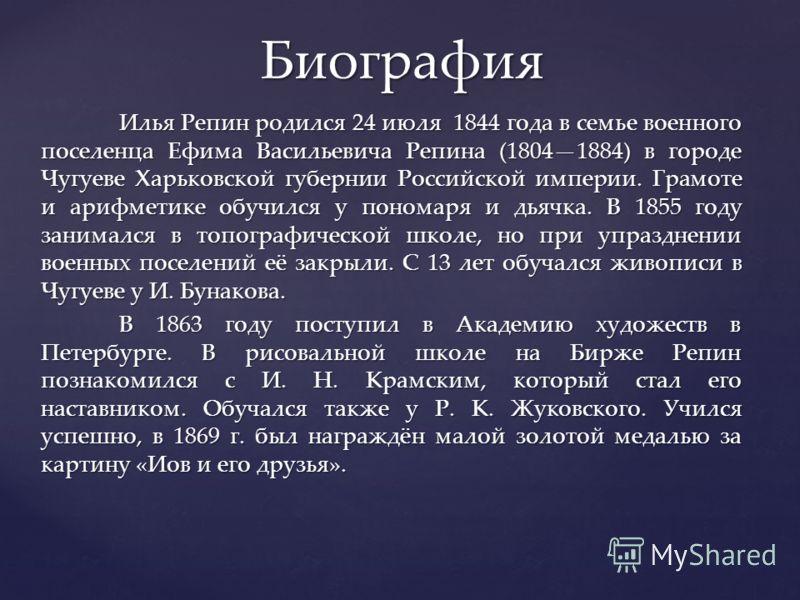 Илья Репин родился 24 июля 1844 года в семье военного поселенца Ефима Васильевича Репина (18041884) в городе Чугуеве Харьковской губернии Российской империи. Грамоте и арифметике обучился у пономаря и дьячка. В 1855 году занимался в топографической ш