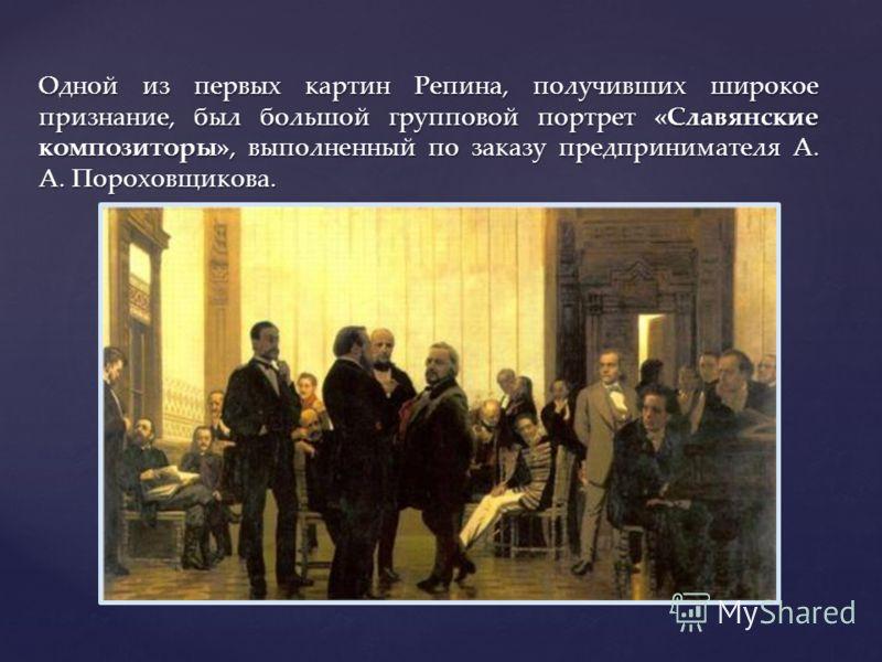 Одной из первых картин Репина, получивших широкое признание, был большой групповой портрет «Славянские композиторы», выполненный по заказу предпринимателя А. А. Пороховщикова.