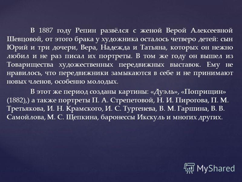 В 1887 году Репин развёлся с женой Верой Алексеевной Шевцовой, от этого брака у художника осталось четверо детей: сын Юрий и три дочери, Вера, Надежда и Татьяна, которых он нежно любил и не раз писал их портреты. В том же году он вышел из Товариществ