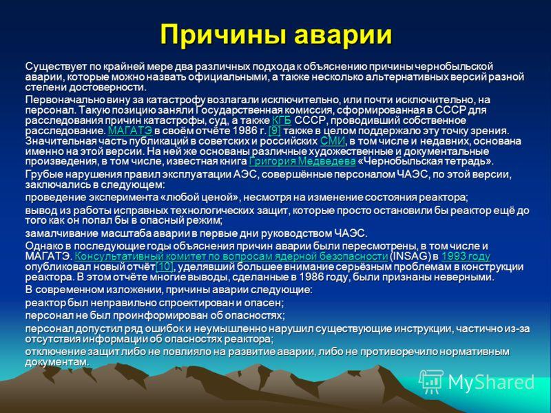 Причины аварии Существует по крайней мере два различных подхода к объяснению причины чернобыльской аварии, которые можно назвать официальными, а также несколько альтернативных версий разной степени достоверности. Первоначально вину за катастрофу возл