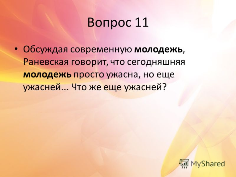 Вопрос 11 Обсуждая современную молодежь, Раневская говорит, что сегодняшняя молодежь просто ужасна, но еще ужасней... Что же еще ужасней?