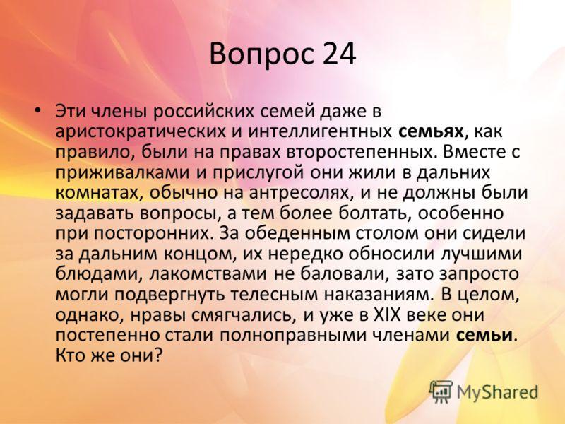 Вопрос 24 Эти члены российских семей даже в аристократических и интеллигентных семьях, как правило, были на правах второстепенных. Вместе с приживалками и прислугой они жили в дальних комнатах, обычно на антресолях, и не должны были задавать вопросы,