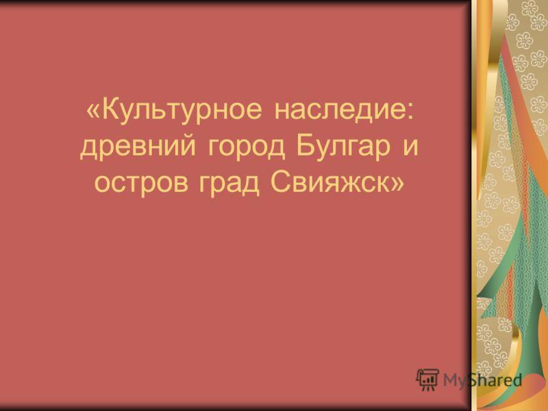 «Культурное наследие: древний город Булгар и остров град Свияжск»