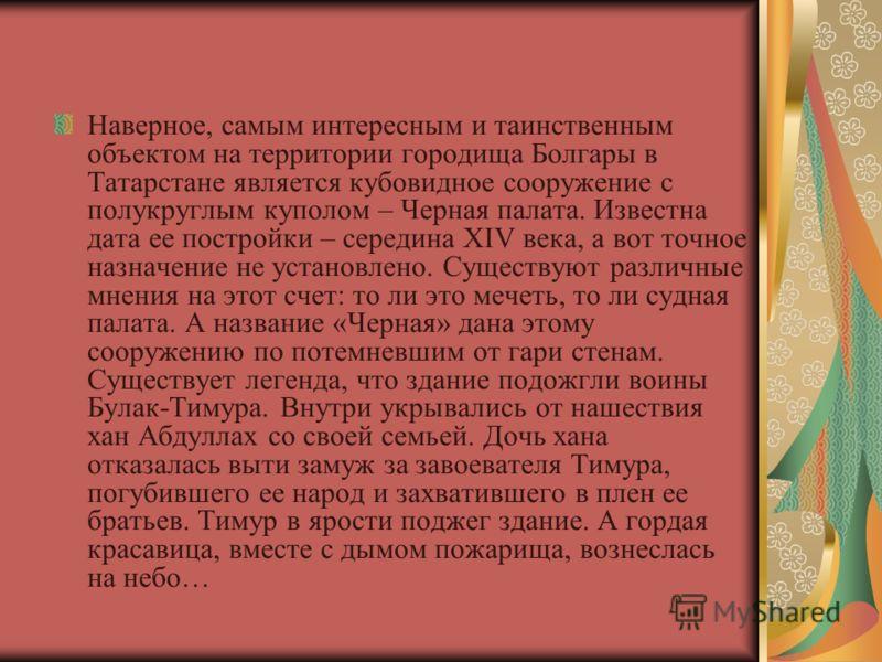 Наверное, самым интересным и таинственным объектом на территории городища Болгары в Татарстане является кубовидное сооружение с полукруглым куполом – Черная палата. Известна дата ее постройки – середина XIV века, а вот точное назначение не установлен