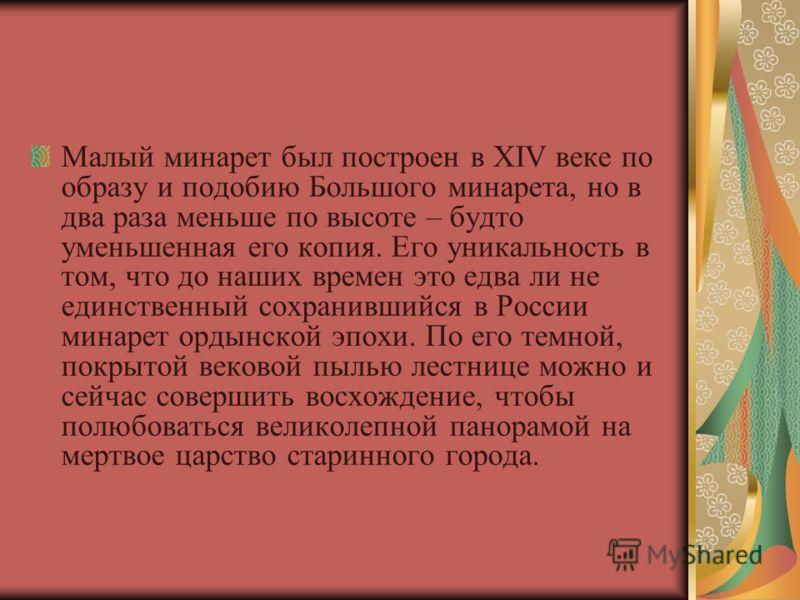 Малый минарет был построен в XIV веке по образу и подобию Большого минарета, но в два раза меньше по высоте – будто уменьшенная его копия. Его уникальность в том, что до наших времен это едва ли не единственный сохранившийся в России минарет ордынско