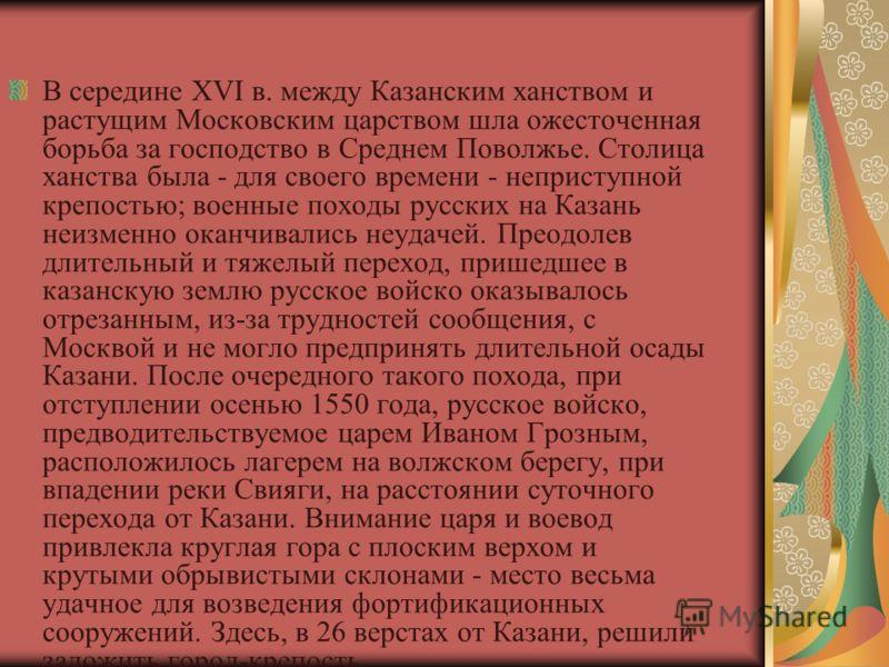 В середине XVI в. между Казанским ханством и растущим Московским царством шла ожесточенная борьба за господство в Среднем Поволжье. Столица ханства была - для своего времени - неприступной крепостью; военные походы русских на Казань неизменно оканчив
