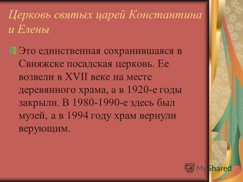 Церковь святых царей Константина и Елены Это единственная сохранившаяся в Свияжске посадская церковь. Ее возвели в XVII веке на месте деревянного храма, а в 1920-е годы закрыли. В 1980-1990-е здесь был музей, а в 1994 году храм вернули верующим.