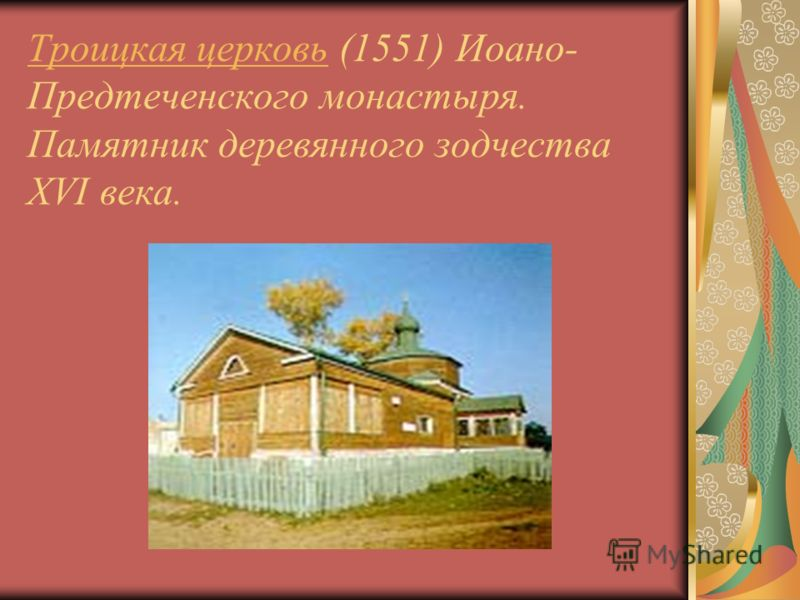 Троицкая церковьТроицкая церковь (1551) Иоано- Предтеченского монастыря. Памятник деревянного зодчества XVI века.