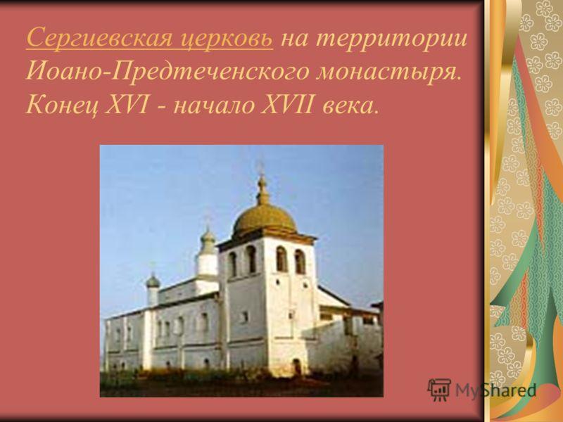 Сергиевская церковьСергиевская церковь на территории Иоано-Предтеченского монастыря. Конец XVI - начало XVII века.