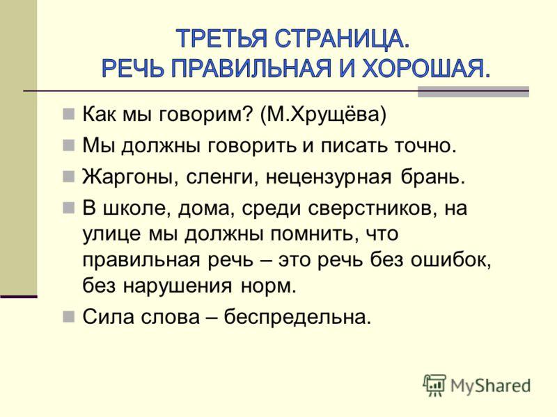 Как мы говорим? (М.Хрущёва) Мы должны говорить и писать точно. Жаргоны, сленги, нецензурная брань. В школе, дома, среди сверстников, на улице мы должны помнить, что правильная речь – это речь без ошибок, без нарушения норм. Сила слова – беспредельна.